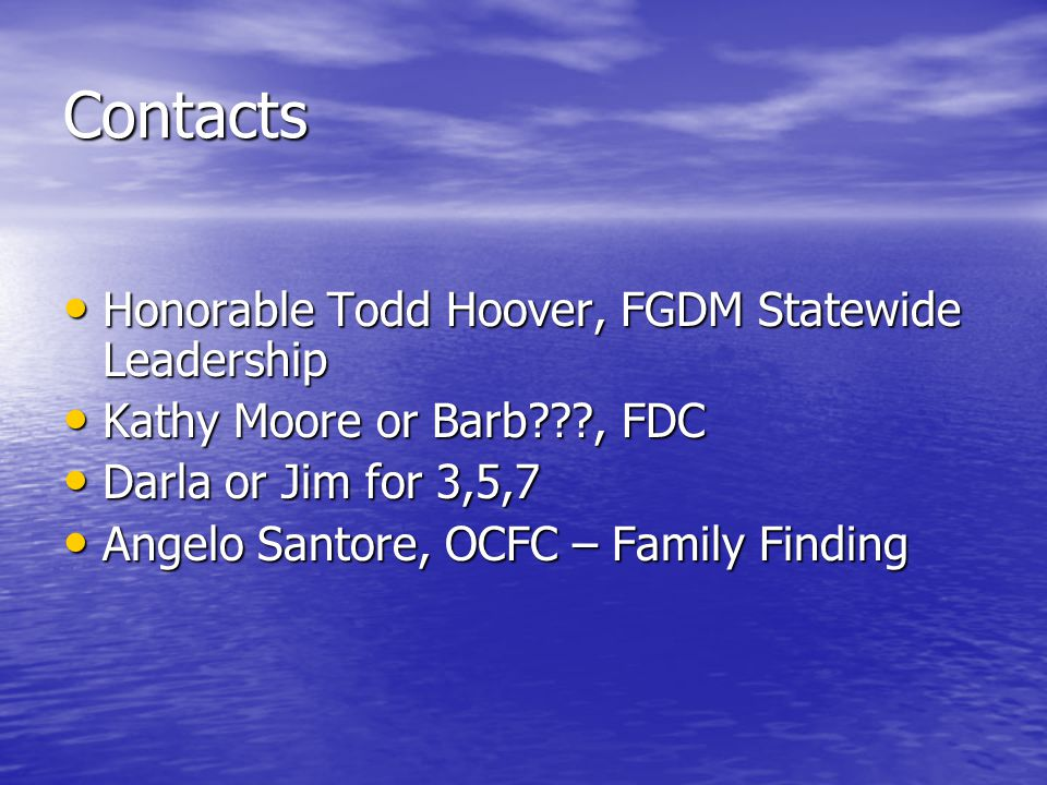 Contacts Honorable Todd Hoover, FGDM Statewide Leadership Honorable Todd Hoover, FGDM Statewide Leadership Kathy Moore or Barb , FDC Kathy Moore or Barb , FDC Darla or Jim for 3,5,7 Darla or Jim for 3,5,7 Angelo Santore, OCFC – Family Finding Angelo Santore, OCFC – Family Finding