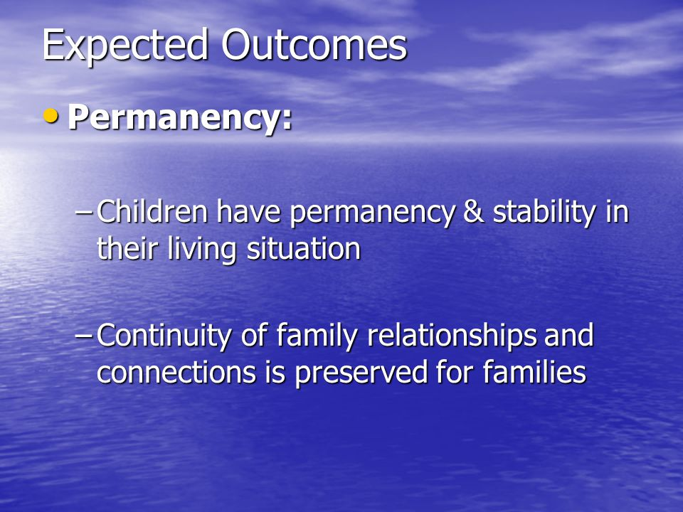 Expected Outcomes Permanency: Permanency: –Children have permanency & stability in their living situation –Continuity of family relationships and connections is preserved for families
