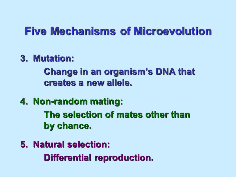 Five Mechanisms of Microevolution 1. Genetic drift: Change in the gene pool of a small population due to chance. 2. Gene Flow: Tgain or loss of allele