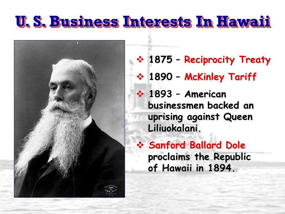 U. S. Business Interests In Hawaii 1875 – Reciprocity Treaty  1875 – Reciprocity Treaty  1890 – McKinley Tariff American businessmen backed an upris