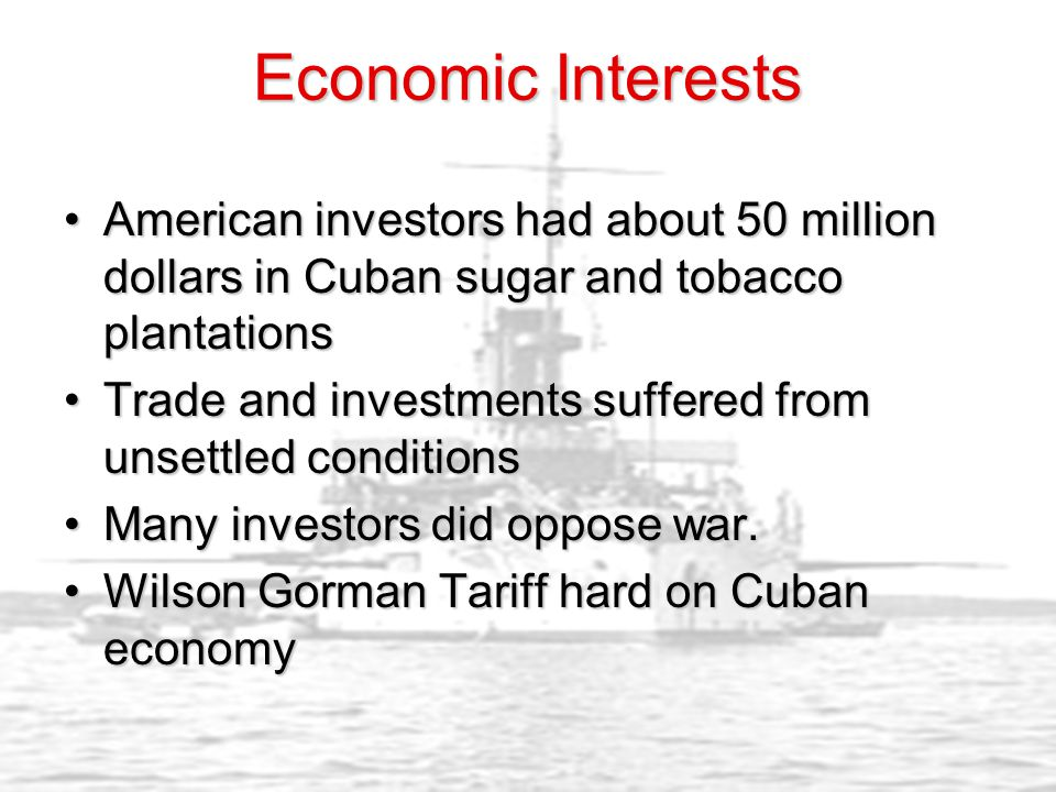 Economic Interests American investors had about 50 million dollars in Cuban sugar and tobacco plantationsAmerican investors had about 50 million dollars in Cuban sugar and tobacco plantations Trade and investments suffered from unsettled conditionsTrade and investments suffered from unsettled conditions Many investors did oppose war.Many investors did oppose war.