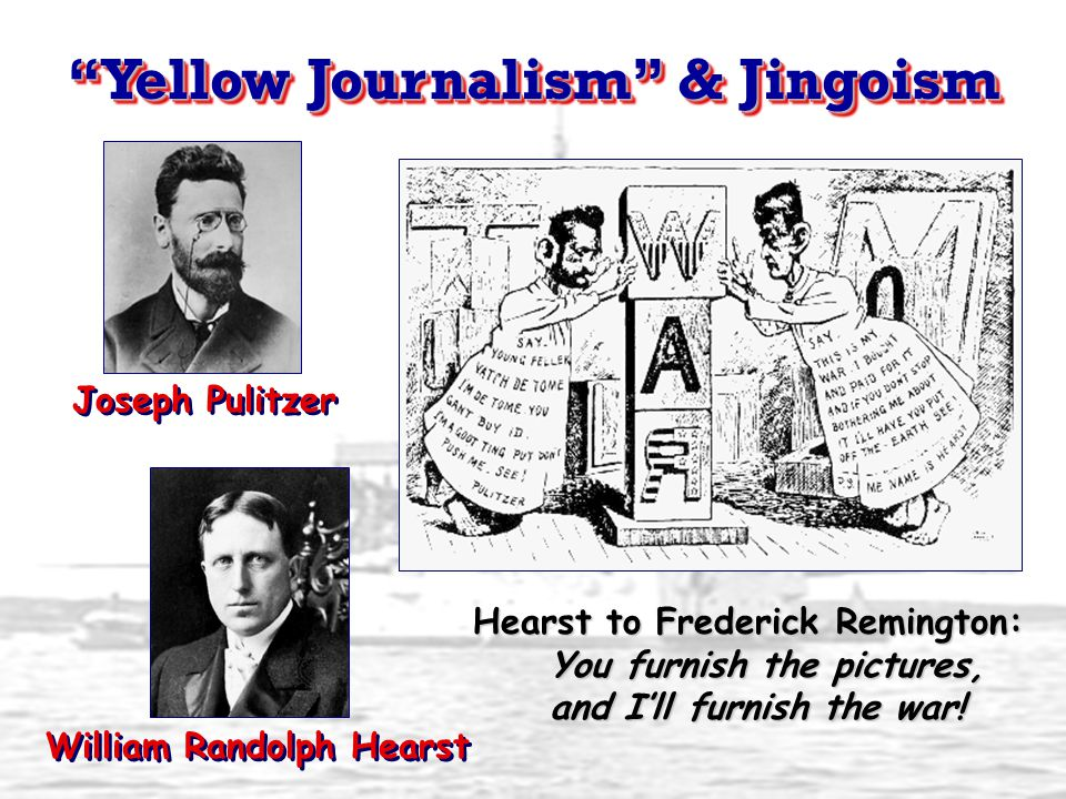 Yellow Journalism & Jingoism Joseph Pulitzer William Randolph Hearst Hearst to Frederick Remington: You furnish the pictures, and I'll furnish the war!