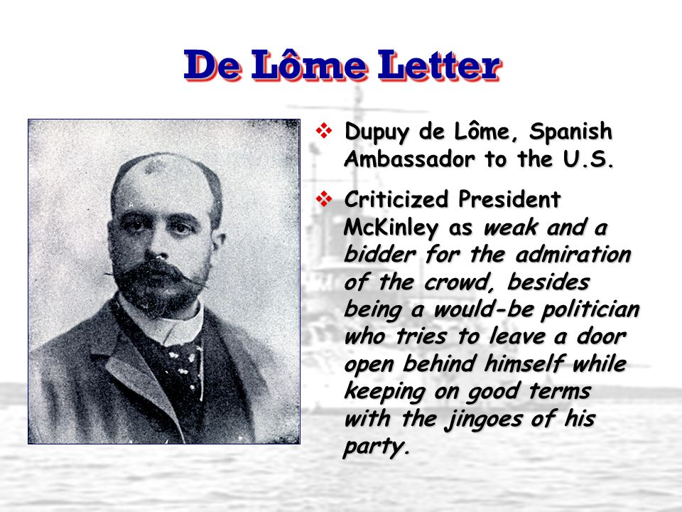 De Lôme Letter Dupuy de Lôme, Spanish Ambassador to the U.S.  Dupuy de Lôme, Spanish Ambassador to the U.S.  Criticized President McKinley as weak a