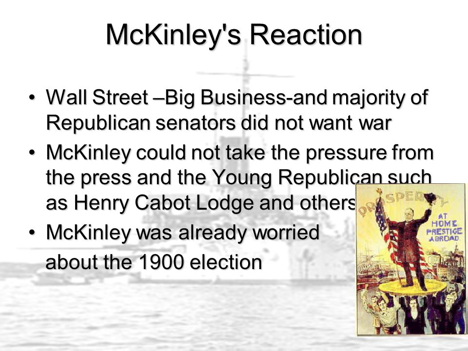 McKinley s Reaction Wall Street –Big Business-and majority of Republican senators did not want warWall Street –Big Business-and majority of Republican senators did not want war McKinley could not take the pressure from the press and the Young Republican such as Henry Cabot Lodge and othersMcKinley could not take the pressure from the press and the Young Republican such as Henry Cabot Lodge and others McKinley was already worriedMcKinley was already worried about the 1900 election about the 1900 election