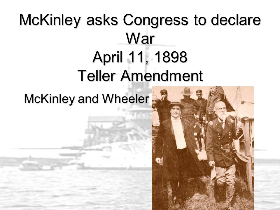 McKinley asks Congress to declare War April 11, 1898 Teller Amendment McKinley and Wheeler