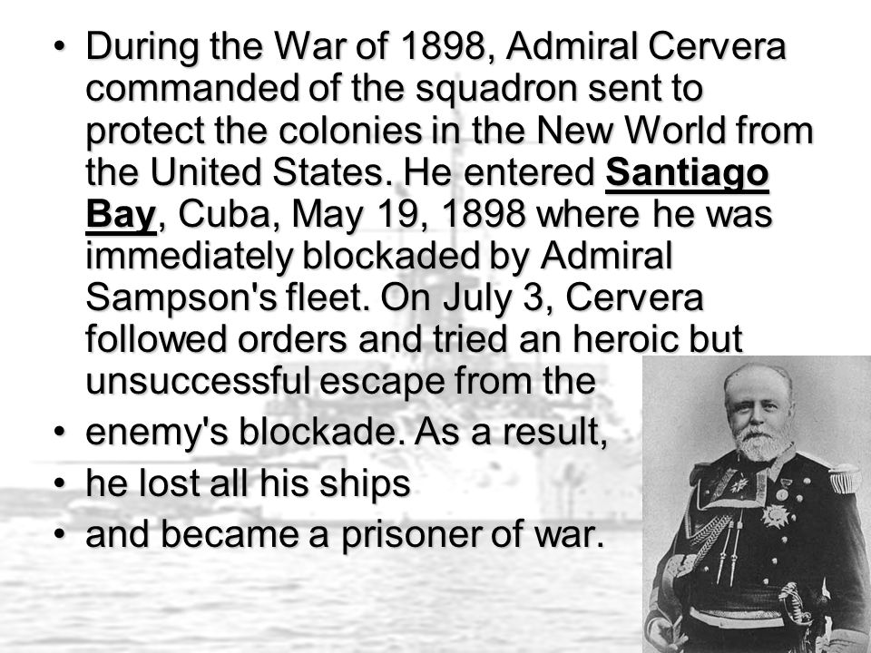 During the War of 1898, Admiral Cervera commanded of the squadron sent to protect the colonies in the New World from the United States.
