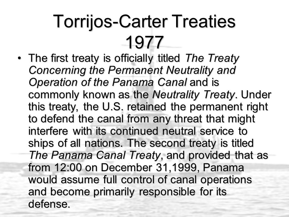 Torrijos-Carter Treaties 1977 The first treaty is officially titled The Treaty Concerning the Permanent Neutrality and Operation of the Panama Canal and is commonly known as the Neutrality Treaty.