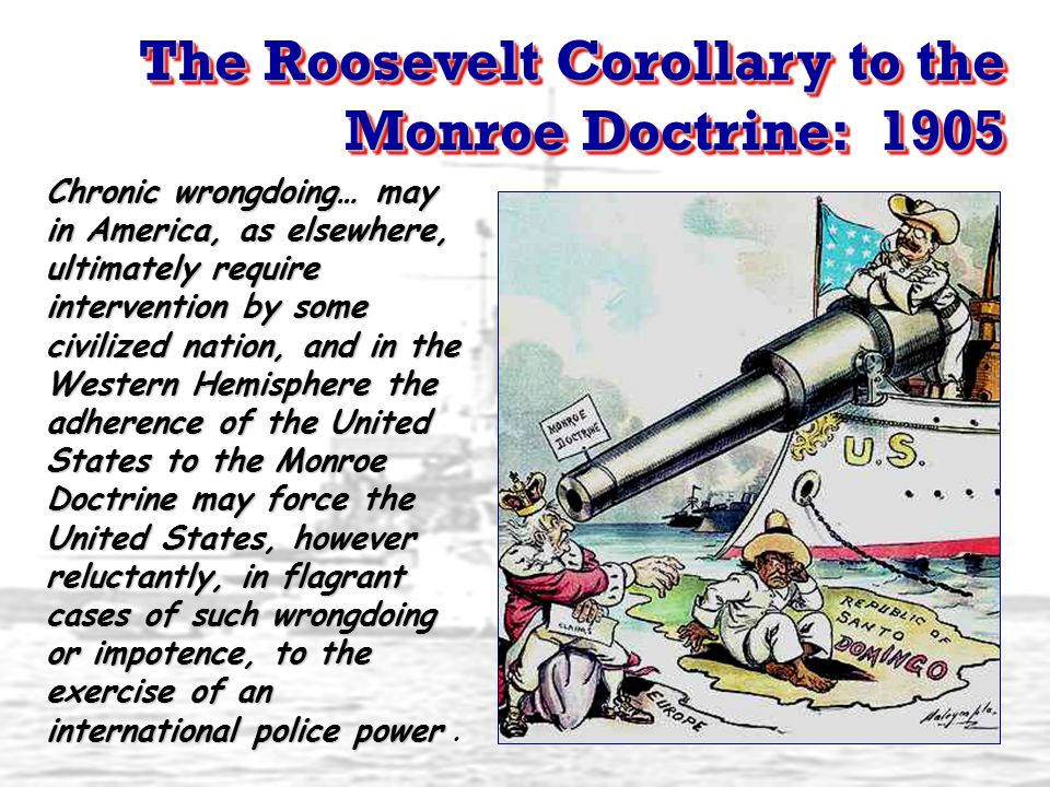 The Roosevelt Corollary to the Monroe Doctrine: 1905 The Roosevelt Corollary to the Monroe Doctrine: 1905 Chronic wrongdoing… may in America, as elsew