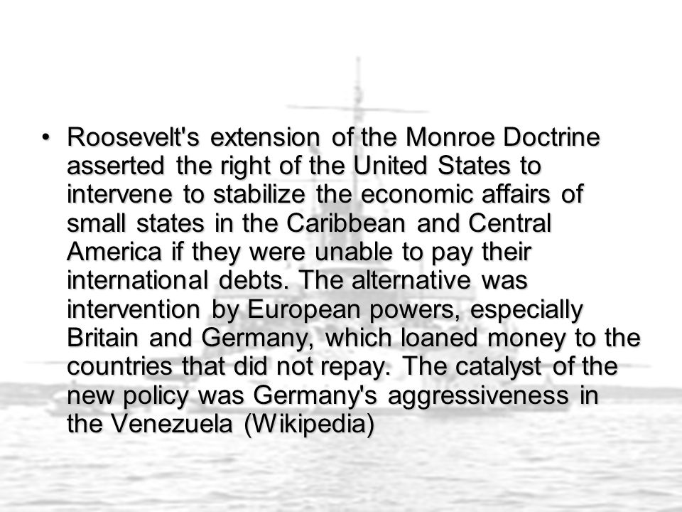 Roosevelt s extension of the Monroe Doctrine asserted the right of the United States to intervene to stabilize the economic affairs of small states in the Caribbean and Central America if they were unable to pay their international debts.