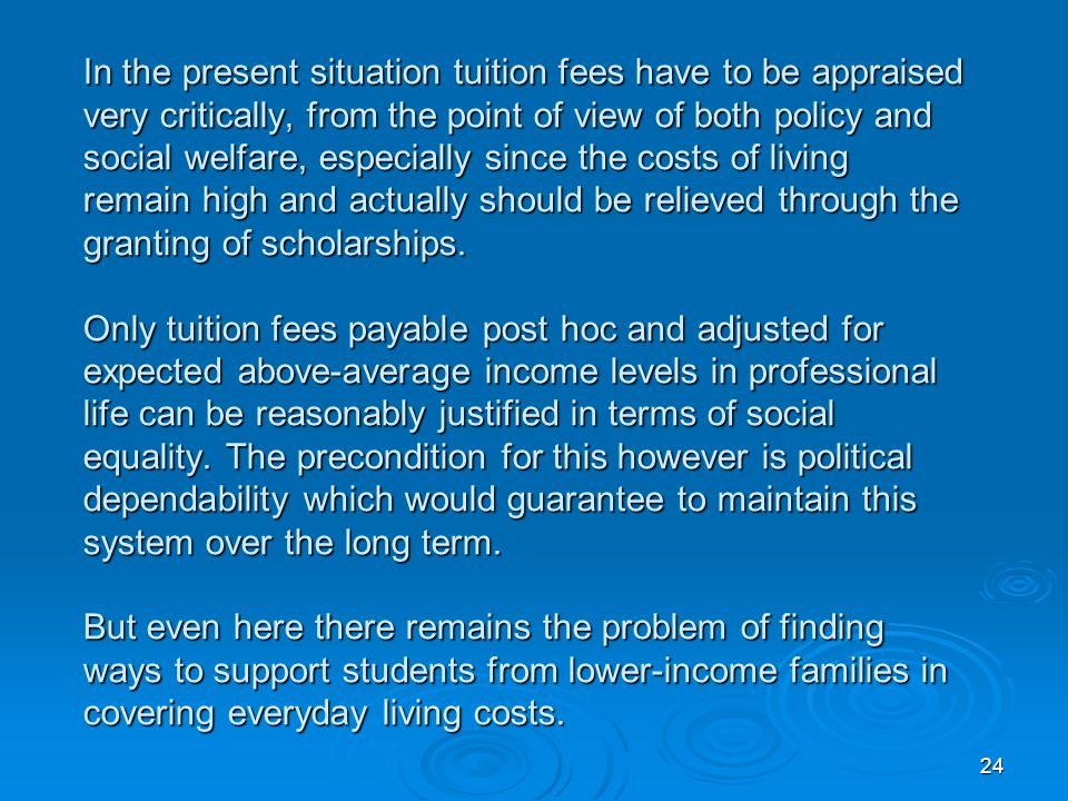 24 In the present situation tuition fees have to be appraised very critically, from the point of view of both policy and social welfare, especially si