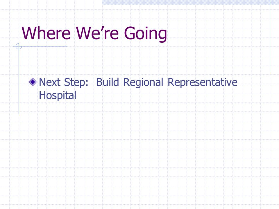 Where We're Going Next Step: Build Regional Representative Hospital