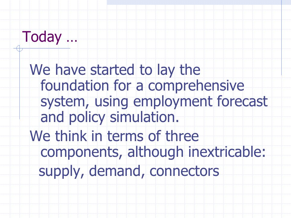 Today … We have started to lay the foundation for a comprehensive system, using employment forecast and policy simulation. We think in terms of three