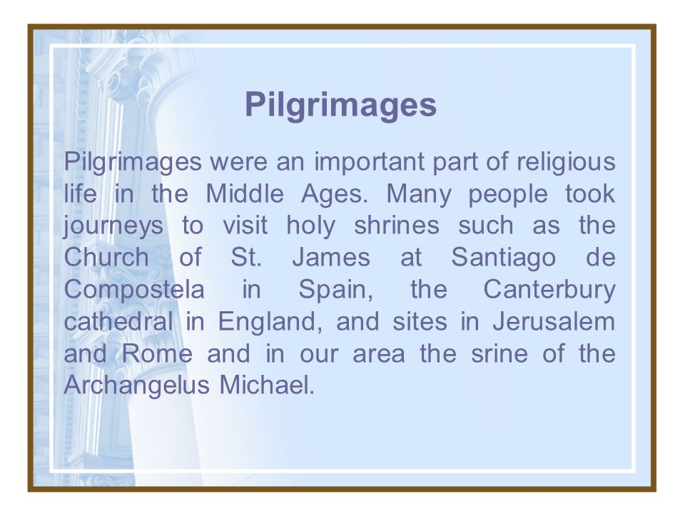 Pilgrimages Pilgrimages were an important part of religious life in the Middle Ages.