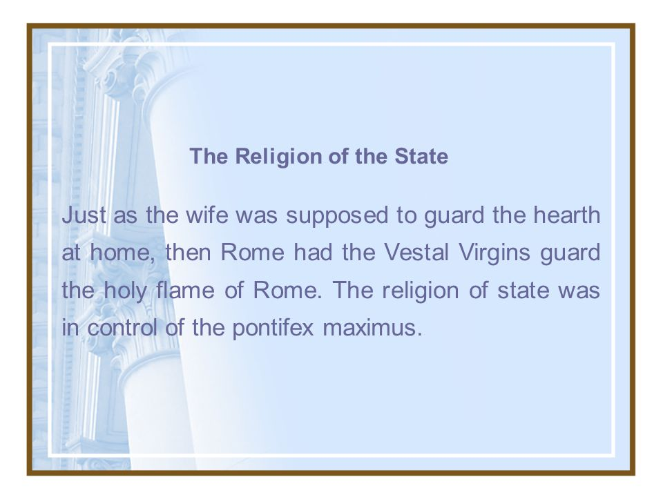 The Religion of the State Just as the wife was supposed to guard the hearth at home, then Rome had the Vestal Virgins guard the holy flame of Rome.
