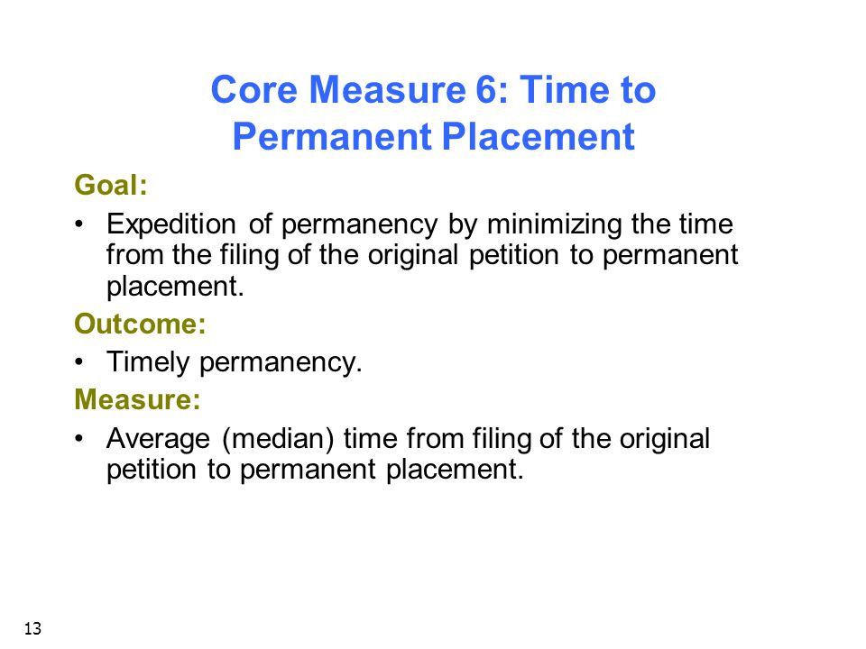 13 Core Measure 6: Time to Permanent Placement Goal: Expedition of permanency by minimizing the time from the filing of the original petition to permanent placement.
