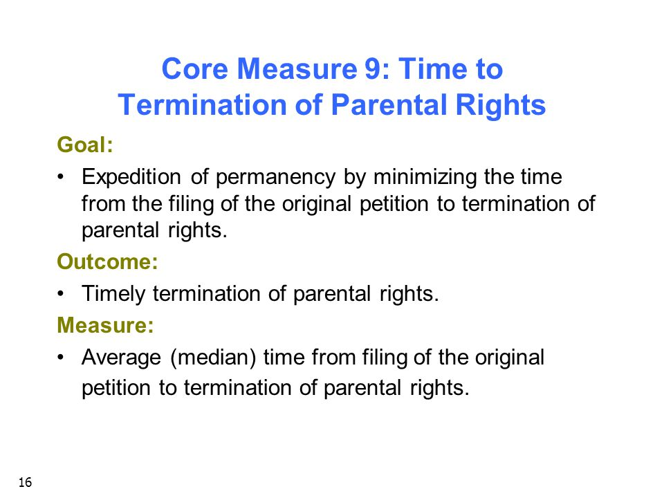 16 Core Measure 9: Time to Termination of Parental Rights Goal: Expedition of permanency by minimizing the time from the filing of the original petition to termination of parental rights.