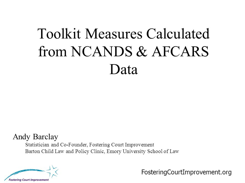 18 Toolkit Measures Calculated from NCANDS & AFCARS Data FosteringCourtImprovement.org Andy Barclay Statistician and Co-Founder, Fostering Court Improvement Barton Child Law and Policy Clinic, Emory University School of Law