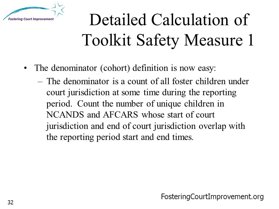 32 Detailed Calculation of Toolkit Safety Measure 1 FosteringCourtImprovement.org The denominator (cohort) definition is now easy: –The denominator is a count of all foster children under court jurisdiction at some time during the reporting period.