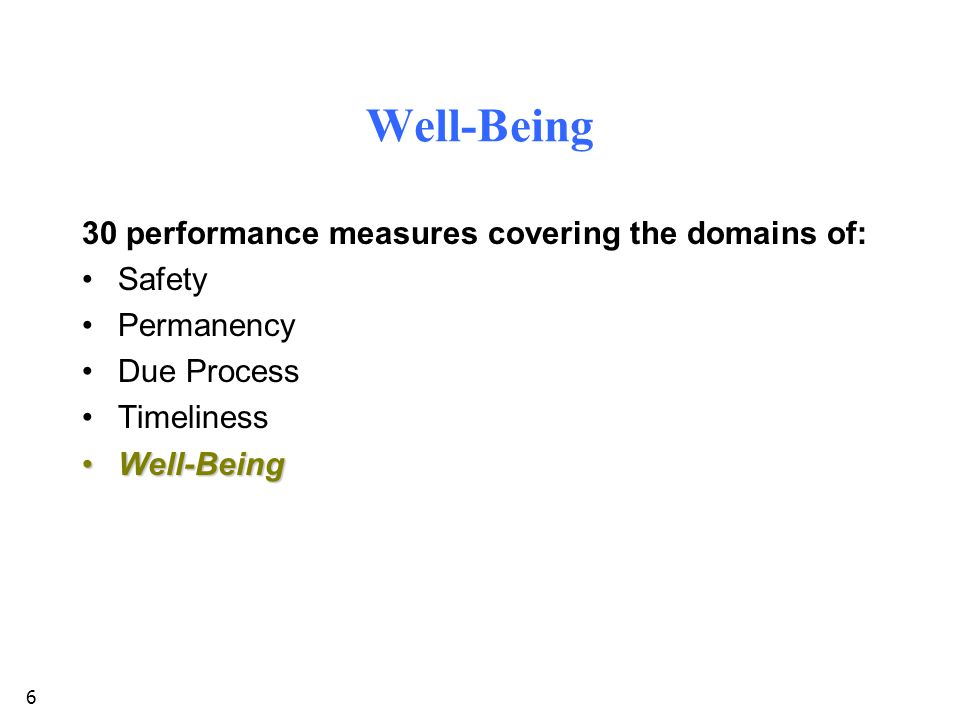 6 Well-Being 30 performance measures covering the domains of: Safety Permanency Due Process Timeliness Well-BeingWell-Being