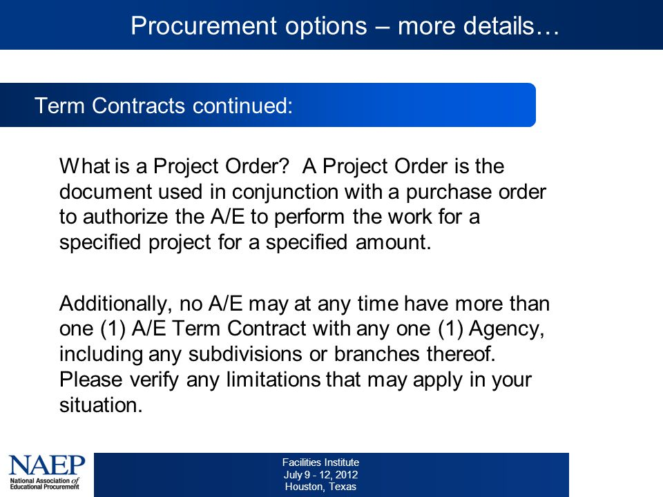 Facilities Institute July 9 - 12, 2012 Houston, Texas Procurement options – more details… Term Contracts continued: What is a Project Order.