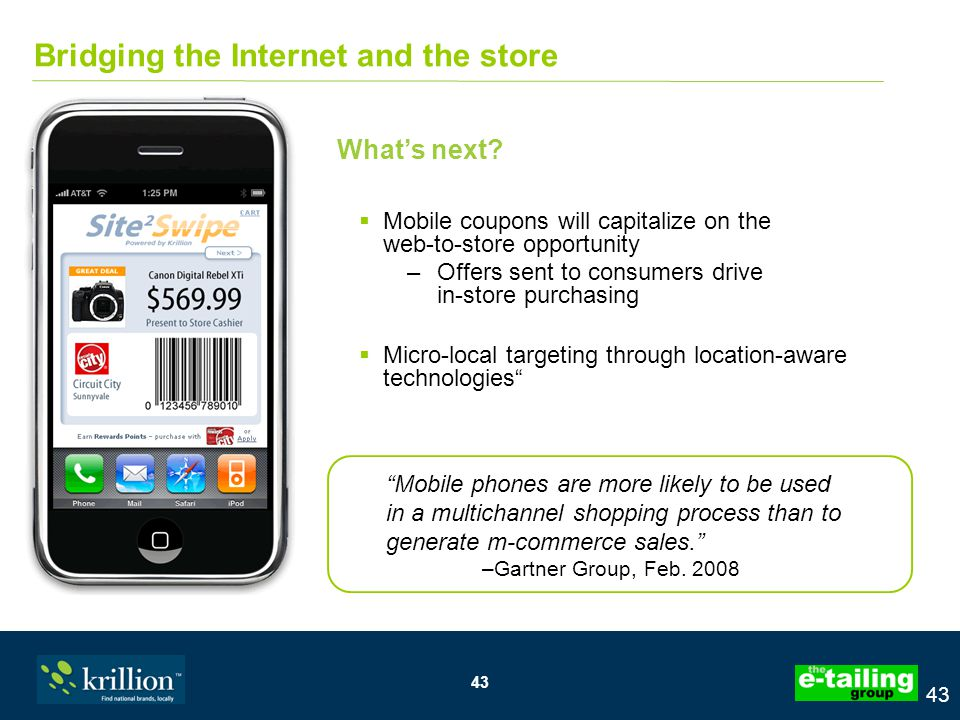 43 Bridging the Internet and the store  Mobile coupons will capitalize on the web-to-store opportunity –Offers sent to consumers drive in-store purchasing  Micro-local targeting through location-aware technologies What's next.