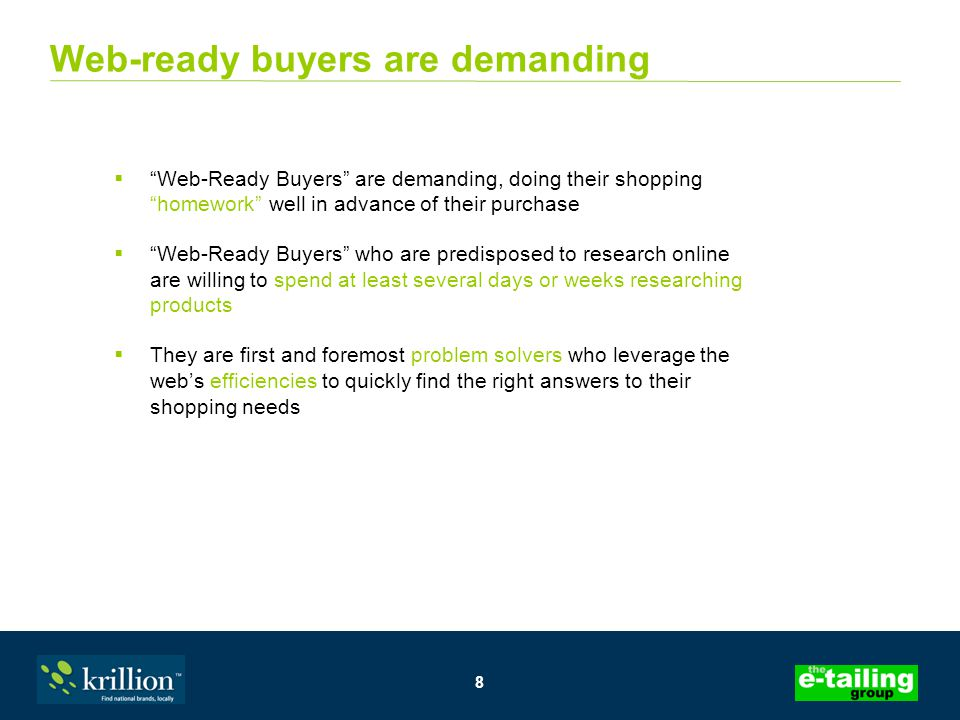 8 Web-ready buyers are demanding  Web-Ready Buyers are demanding, doing their shopping homework well in advance of their purchase  Web-Ready Buyers who are predisposed to research online are willing to spend at least several days or weeks researching products  They are first and foremost problem solvers who leverage the web's efficiencies to quickly find the right answers to their shopping needs