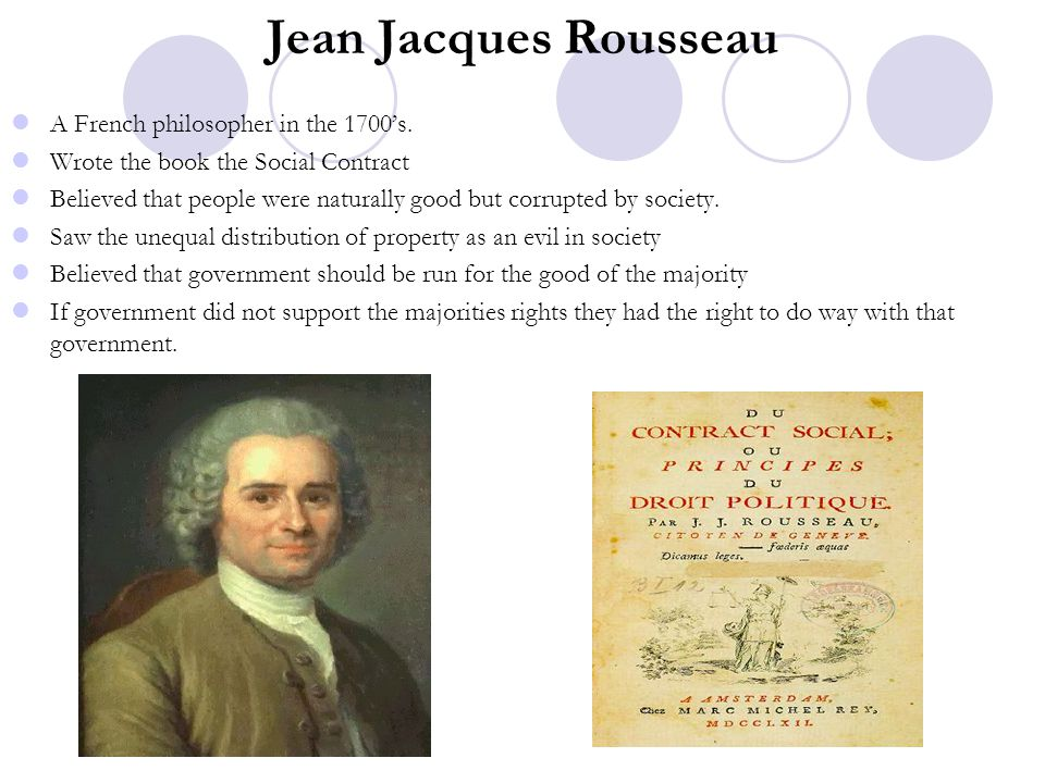 Jean Jacques Rousseau A French philosopher in the 1700's. Wrote the book the Social Contract Believed that people were naturally good but corrupted by