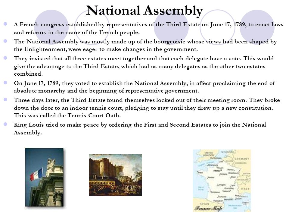 National Assembly A French congress established by representatives of the Third Estate on June 17, 1789, to enact laws and reforms in the name of the