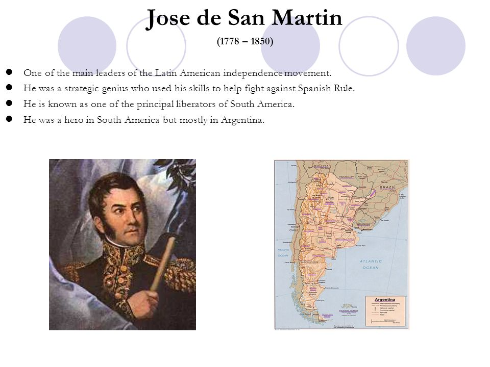 Jose de San Martin (1778 – 1850) One of the main leaders of the Latin American independence movement. He was a strategic genius who used his skills to