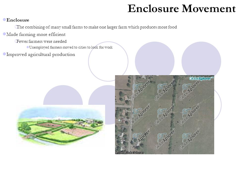 Enclosure Movement Enclosure  The combining of many small farms to make one larger farm which produces more food Made farming more efficient  Fewer