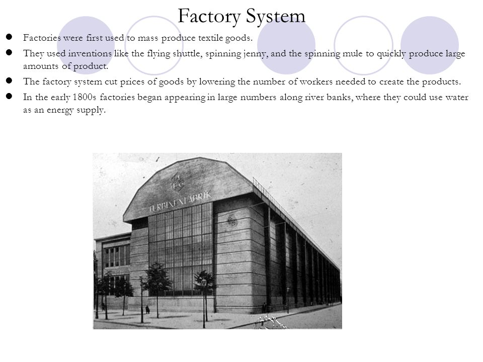 Factory System Factories were first used to mass produce textile goods. They used inventions like the flying shuttle, spinning jenny, and the spinning