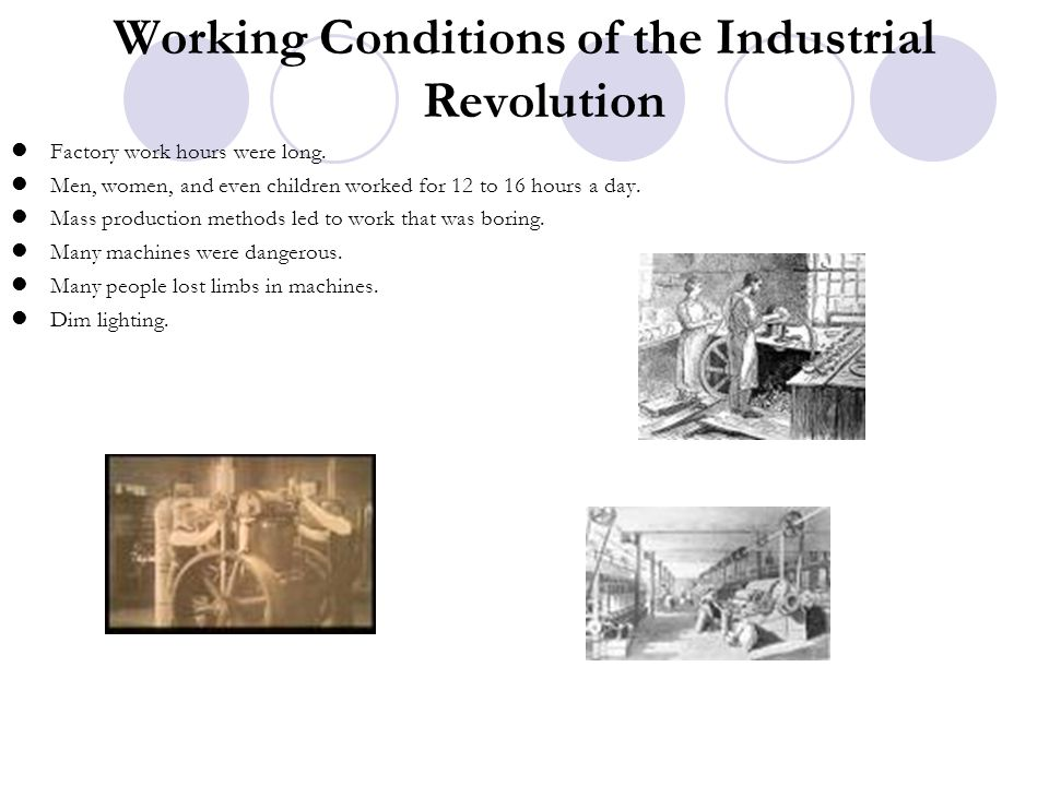 Working Conditions of the Industrial Revolution Factory work hours were long. Men, women, and even children worked for 12 to 16 hours a day. Mass prod