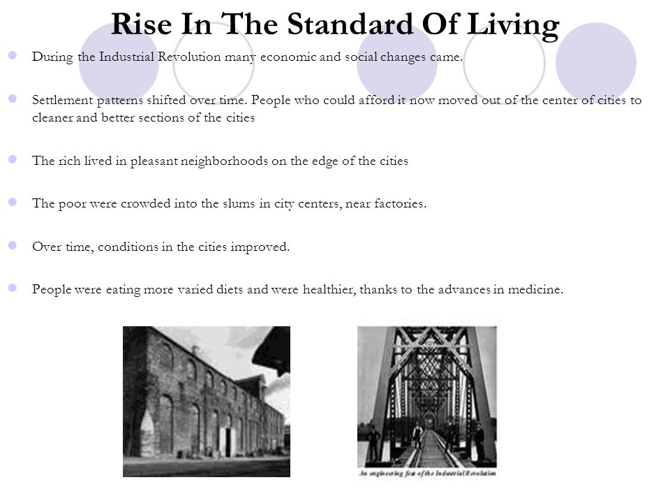 Rise In The Standard Of Living During the Industrial Revolution many economic and social changes came. Settlement patterns shifted over time. People w