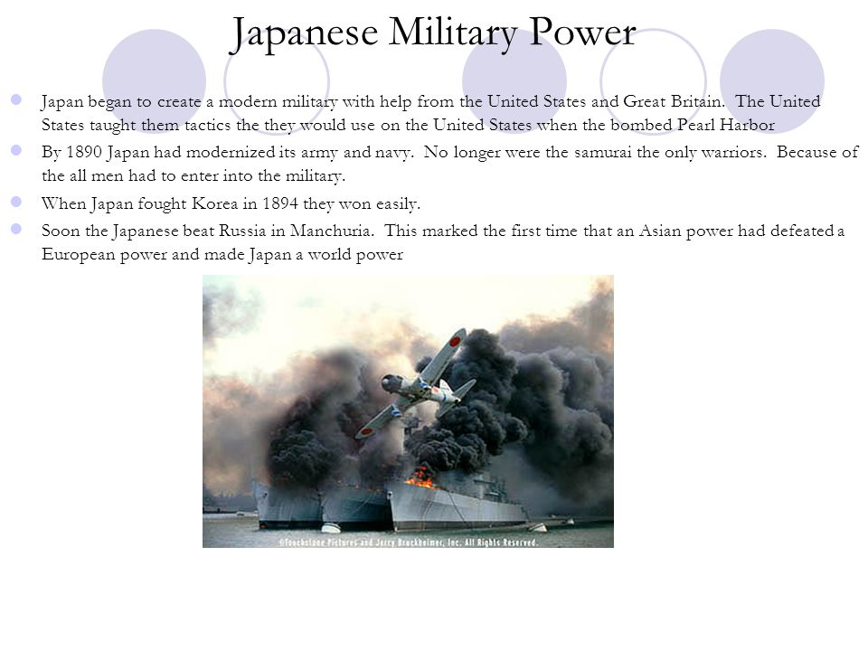 Japanese Military Power Japan began to create a modern military with help from the United States and Great Britain. The United States taught them tact