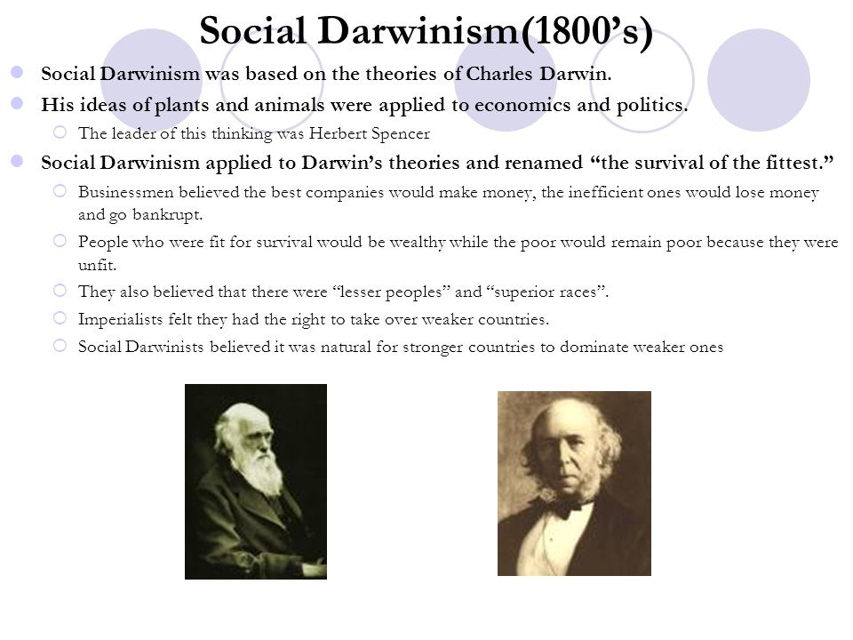 Social Darwinism(1800's) Social Darwinism was based on the theories of Charles Darwin. His ideas of plants and animals were applied to economics and p