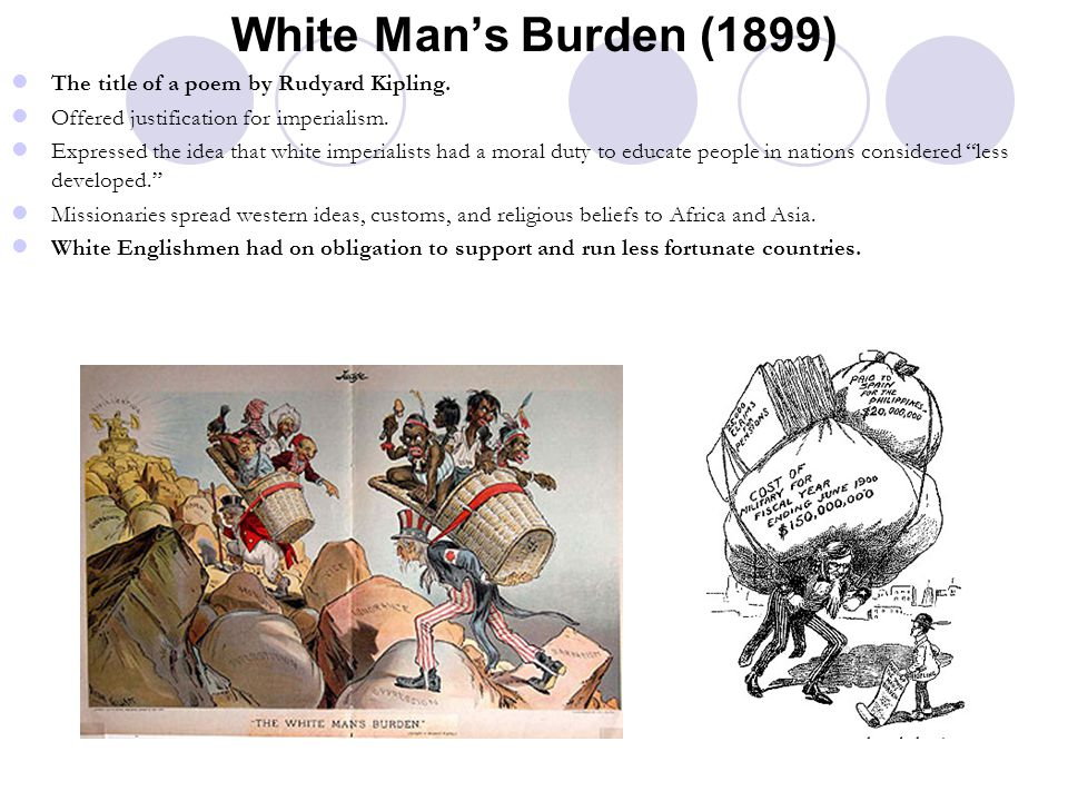 White Man's Burden (1899) The title of a poem by Rudyard Kipling. Offered justification for imperialism. Expressed the idea that white imperialists ha
