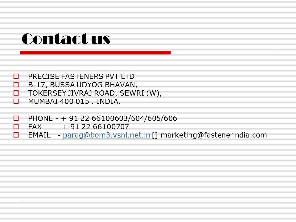 Contact us  PRECISE FASTENERS PVT LTD  B-17, BUSSA UDYOG BHAVAN,  TOKERSEY JIVRAJ ROAD, SEWRI (W),  MUMBAI 400 015.