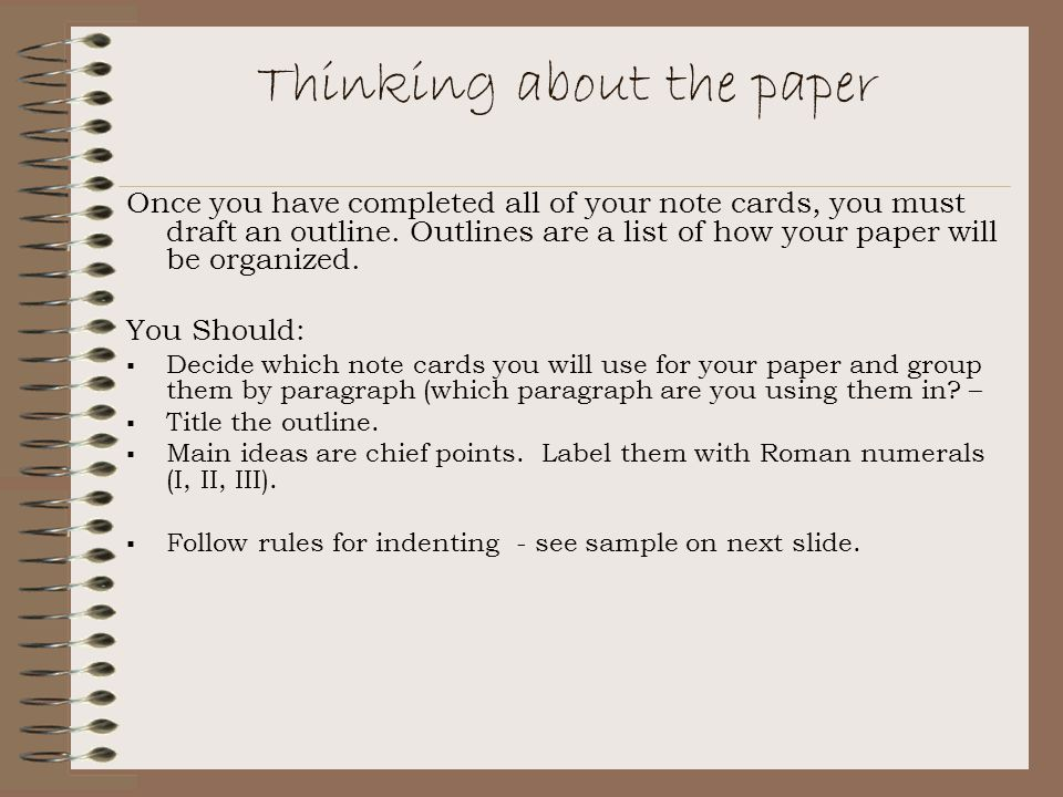 Thinking about the paper Once you have completed all of your note cards, you must draft an outline.