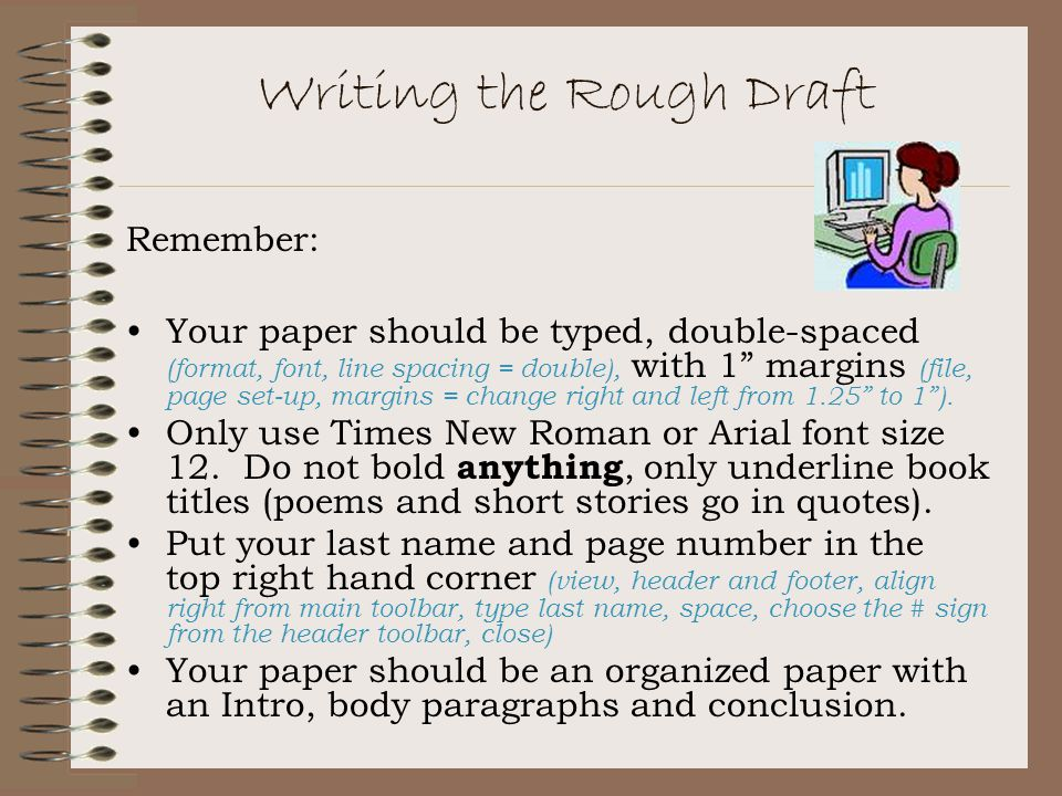 Writing the Rough Draft Remember: Your paper should be typed, double-spaced (format, font, line spacing = double), with 1 margins (file, page set-up, margins = change right and left from 1.25 to 1 ).