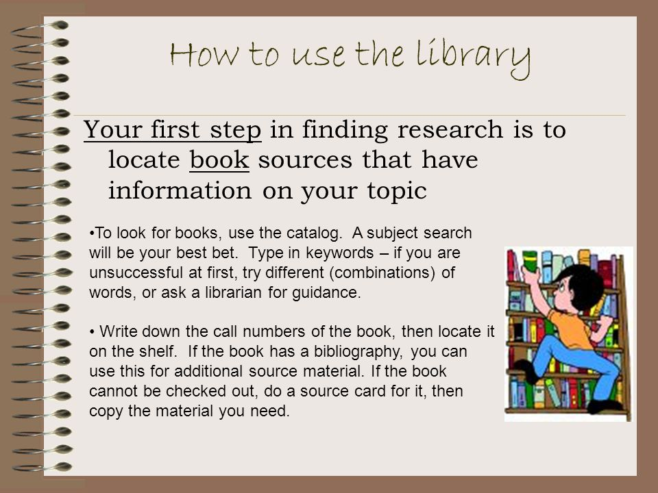 How to use the library Your first step in finding research is to locate book sources that have information on your topic To look for books, use the catalog.