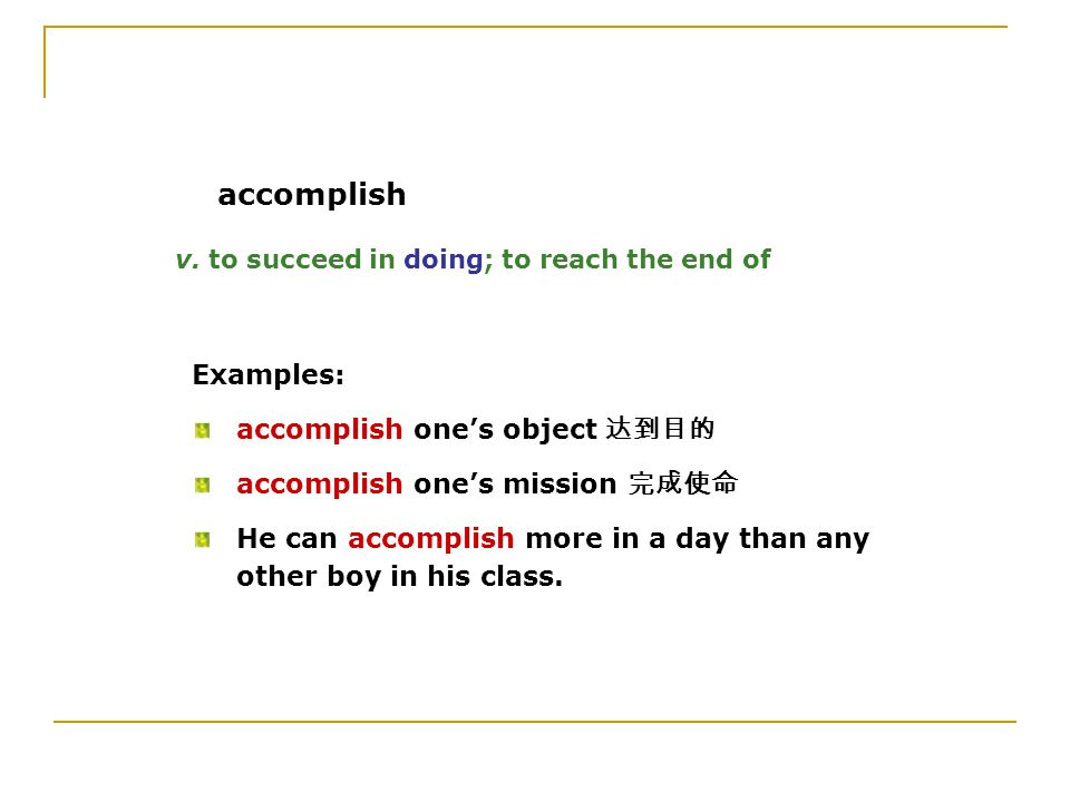 v. to succeed in doing; to reach the end of Examples: accomplish one's object 达到目的 accomplish one's mission 完成使命 He can accomplish more in a day than