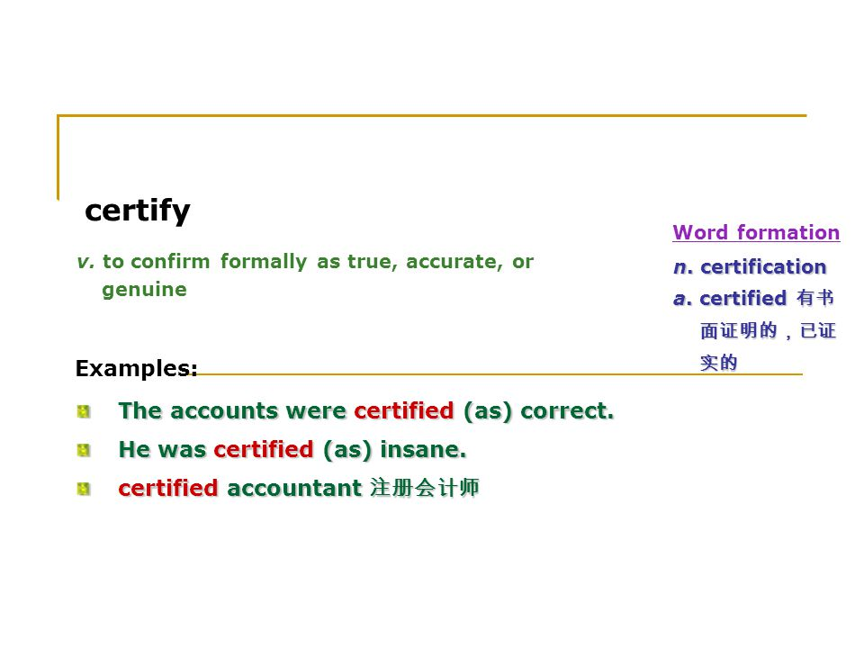3. certify v. to confirm formally as true, accurate, or genuine Examples: The accounts were certified (as) correct. The accounts were certified (as) c