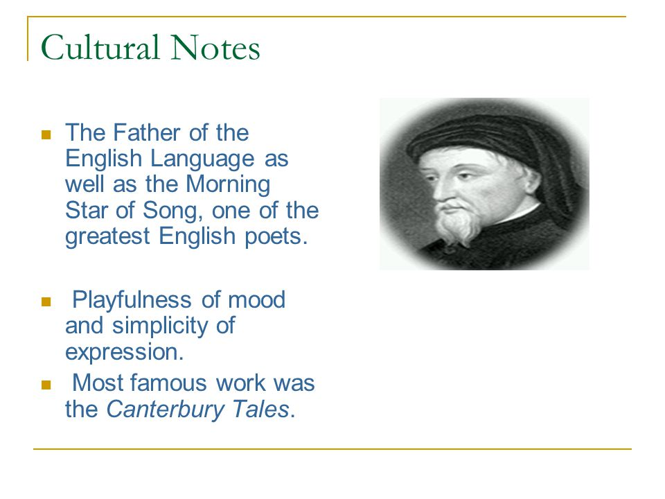 Cultural Notes The Father of the English Language as well as the Morning Star of Song, one of the greatest English poets.