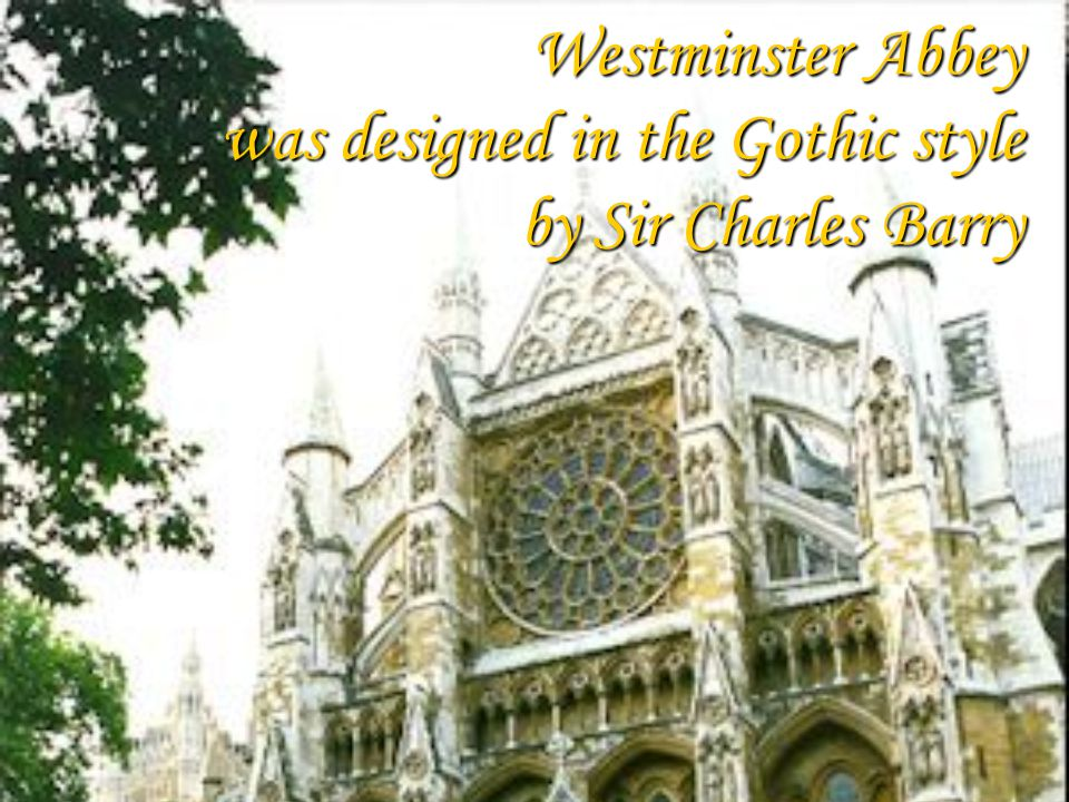 Westminster Abbey was designed in the Gothic style by Sir Charles Barry