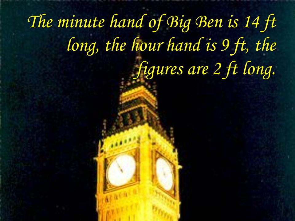 The minute hand of Big Ben is 14 ft long, the hour hand is 9 ft, the figures are 2 ft long.