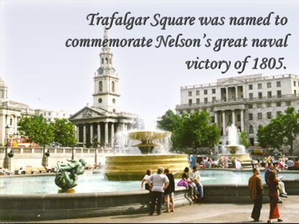 Trafalgar Square was named to commemorate Nelson's great naval victory of 1805.