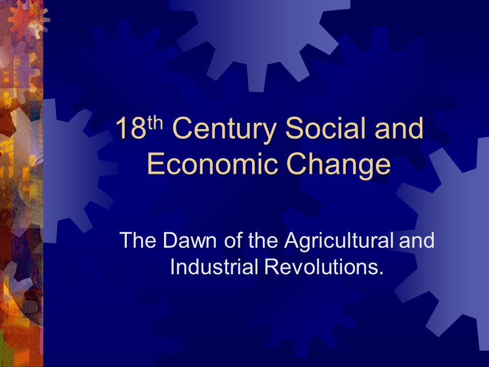 18 th Century Social and Economic Change The Dawn of the Agricultural and Industrial Revolutions.