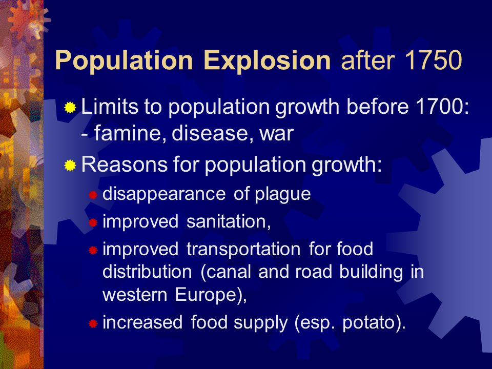 Population Explosion after 1750  Limits to population growth before 1700: - famine, disease, war  Reasons for population growth:  disappearance of