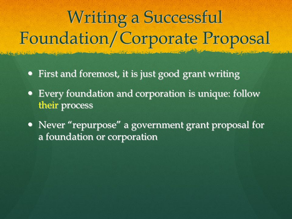 Writing a Successful Foundation/Corporate Proposal First and foremost, it is just good grant writing First and foremost, it is just good grant writing