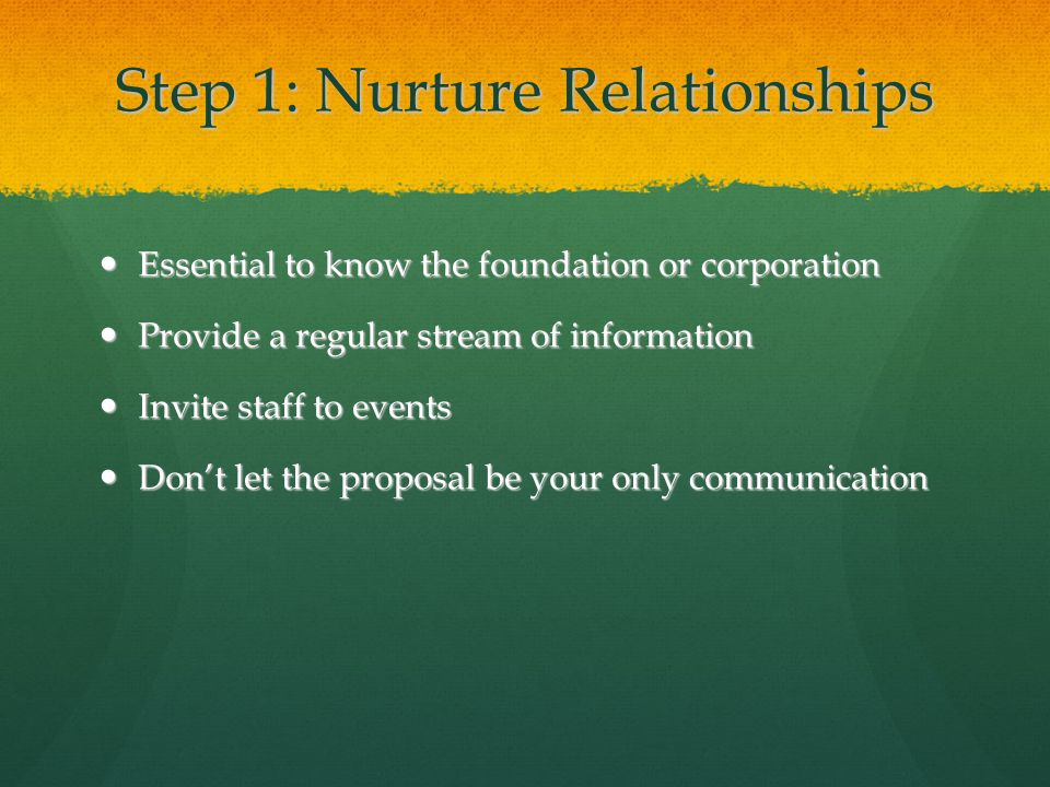 Step 1: Nurture Relationships Essential to know the foundation or corporation Essential to know the foundation or corporation Provide a regular stream of information Provide a regular stream of information Invite staff to events Invite staff to events Don't let the proposal be your only communication Don't let the proposal be your only communication